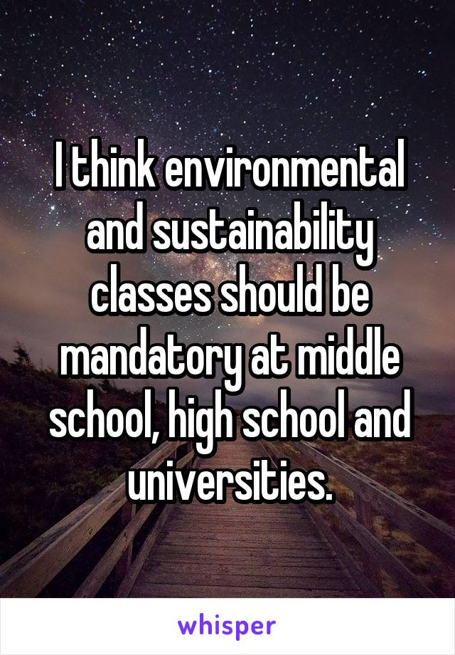 I think environmental and sustainability classes should be mandatory at middle school, high school and universities.