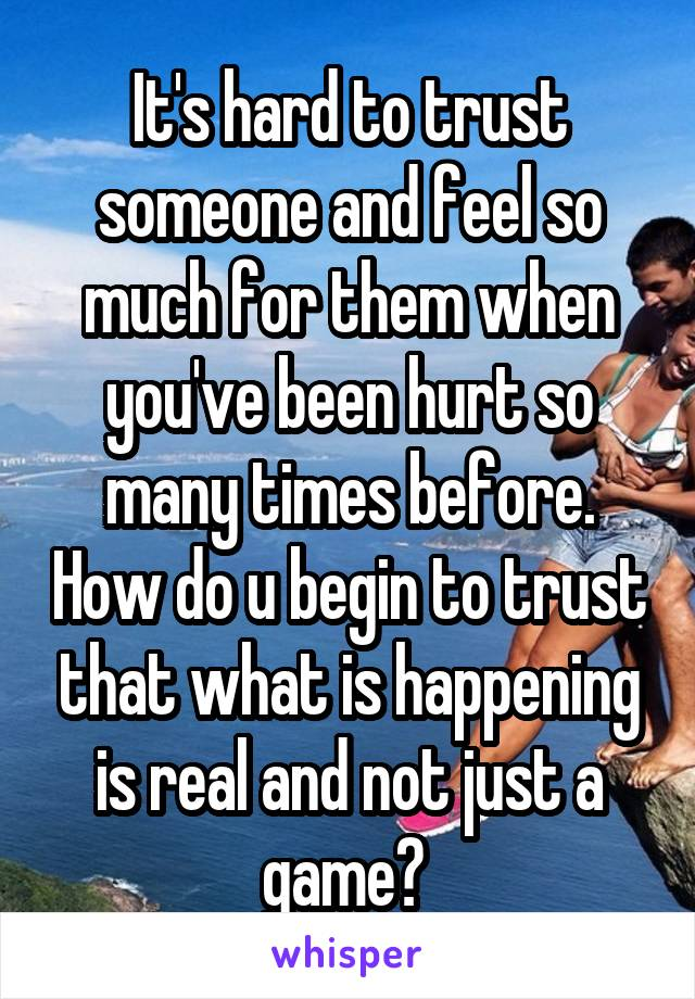 It's hard to trust someone and feel so much for them when you've been hurt so many times before. How do u begin to trust that what is happening is real and not just a game?