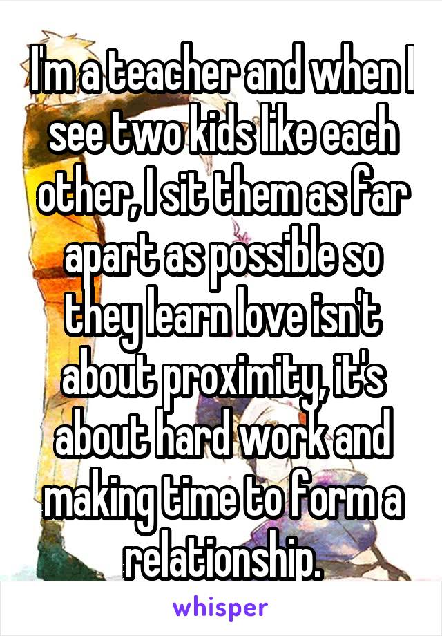 I'm a teacher and when I see two kids like each other, I sit them as far apart as possible so they learn love isn't about proximity, it's about hard work and making time to form a relationship.