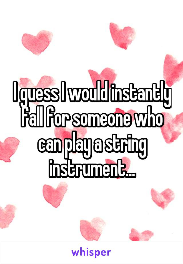 I guess I would instantly fall for someone who can play a string instrument...