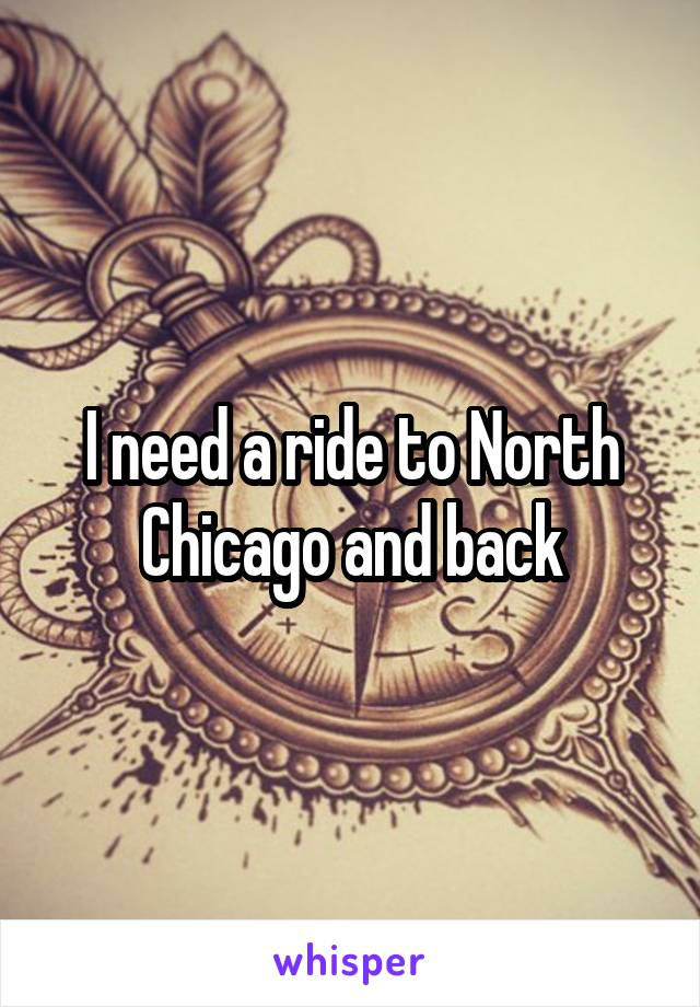 I need a ride to North Chicago and back