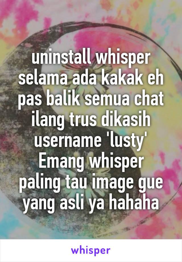 uninstall whisper selama ada kakak eh pas balik semua chat ilang trus dikasih username 'lusty' Emang whisper paling tau image gue yang asli ya hahaha