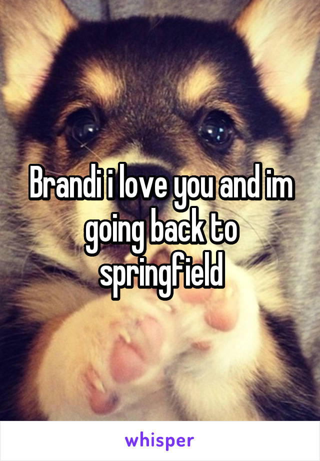 Brandi i love you and im going back to springfield