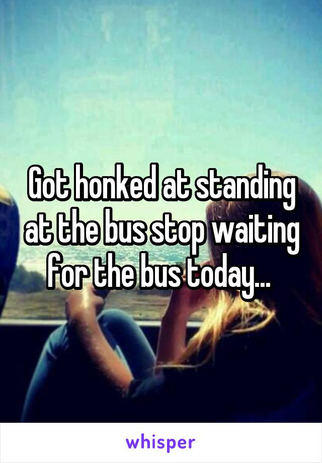Got honked at standing at the bus stop waiting for the bus today...