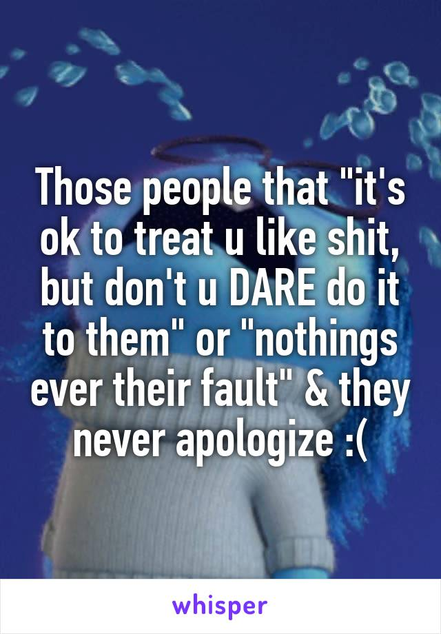 """Those people that """"it's ok to treat u like shit, but don't u DARE do it to them"""" or """"nothings ever their fault"""" & they never apologize :("""