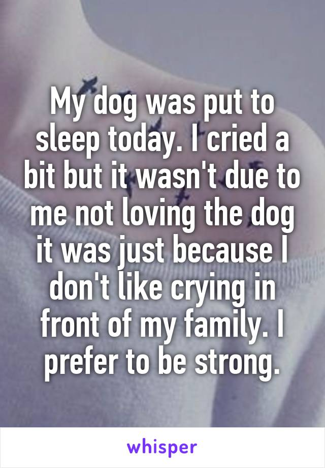 My dog was put to sleep today. I cried a bit but it wasn't due to me not loving the dog it was just because I don't like crying in front of my family. I prefer to be strong.