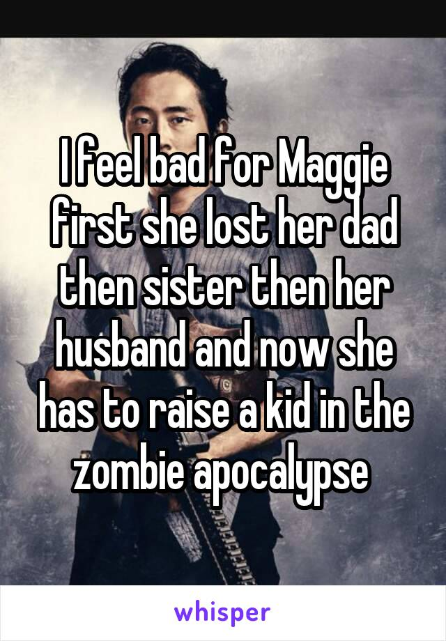 I feel bad for Maggie first she lost her dad then sister then her husband and now she has to raise a kid in the zombie apocalypse