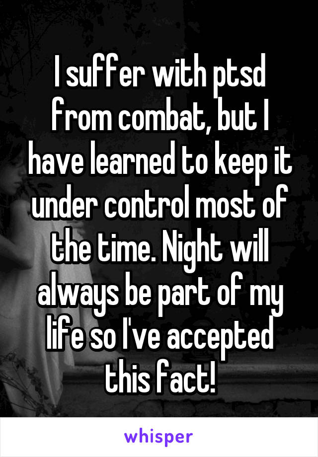 I suffer with ptsd from combat, but I have learned to keep it under control most of the time. Night will always be part of my life so I've accepted this fact!