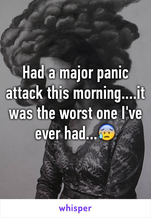 Had a major panic attack this morning....it was the worst one I've ever had...😰