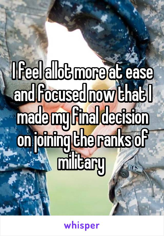 I feel allot more at ease and focused now that I made my final decision on joining the ranks of military