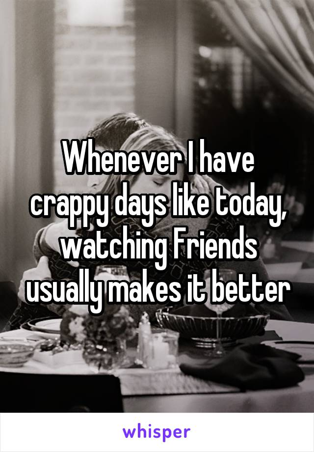 Whenever I have crappy days like today, watching Friends usually makes it better