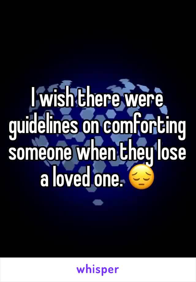I wish there were guidelines on comforting someone when they lose a loved one. 😔