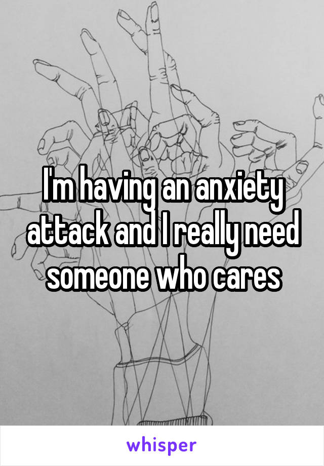 I'm having an anxiety attack and I really need someone who cares