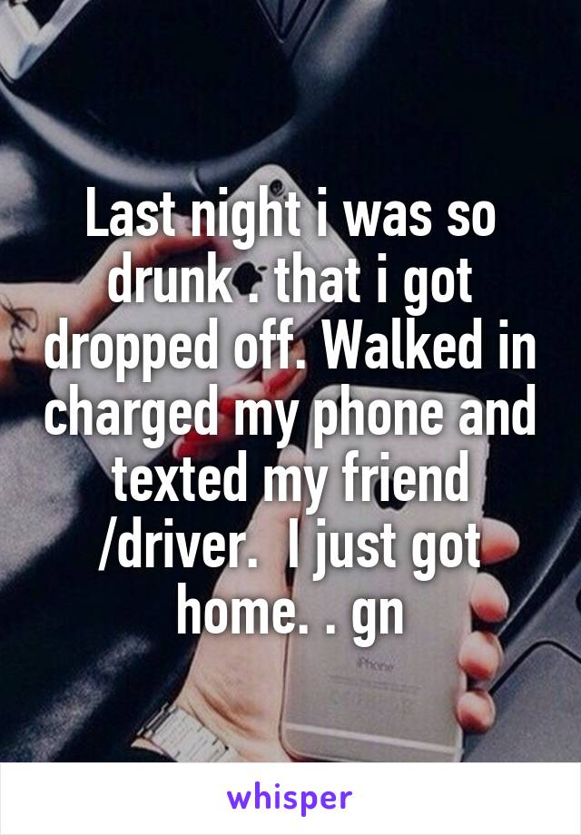 Last night i was so drunk . that i got dropped off. Walked in charged my phone and texted my friend /driver.  I just got home. . gn