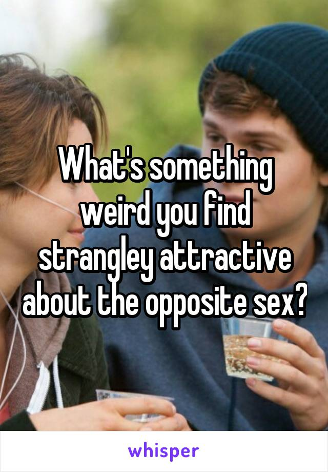 What's something weird you find strangley attractive about the opposite sex?