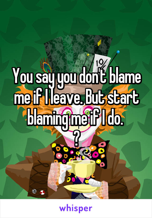 You say you don't blame me if I leave. But start blaming me if I do.  ?