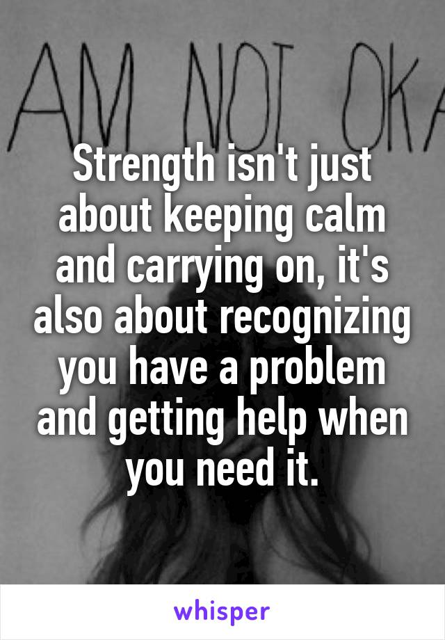 Strength isn't just about keeping calm and carrying on, it's also about recognizing you have a problem and getting help when you need it.