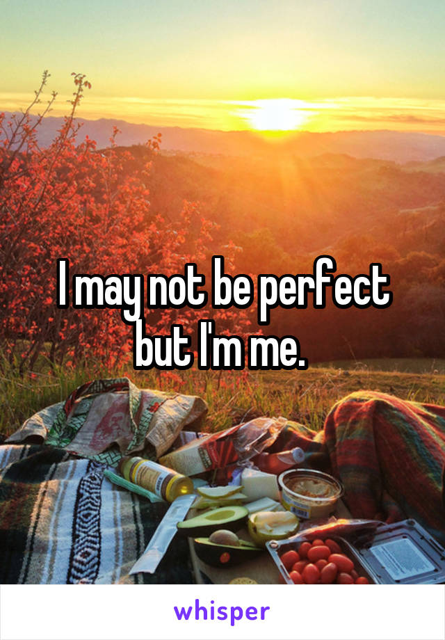 I may not be perfect but I'm me.