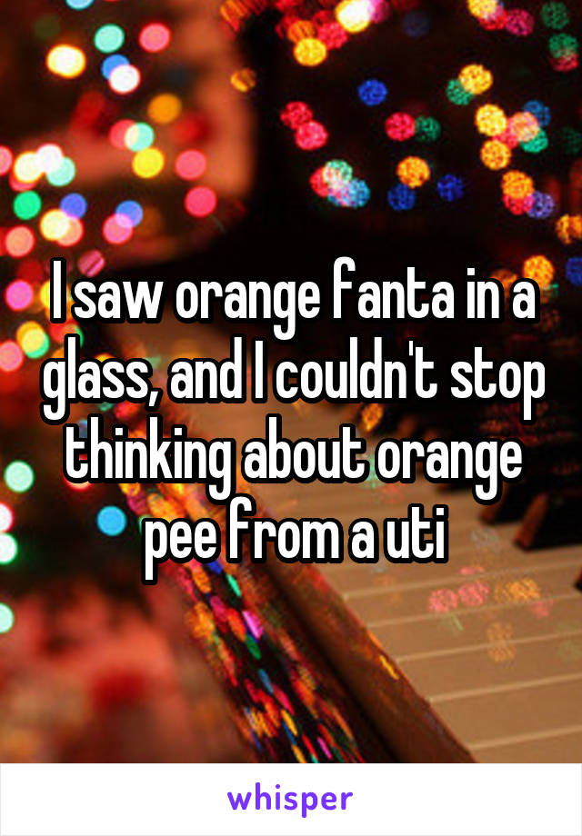 I saw orange fanta in a glass, and I couldn't stop thinking about orange pee from a uti