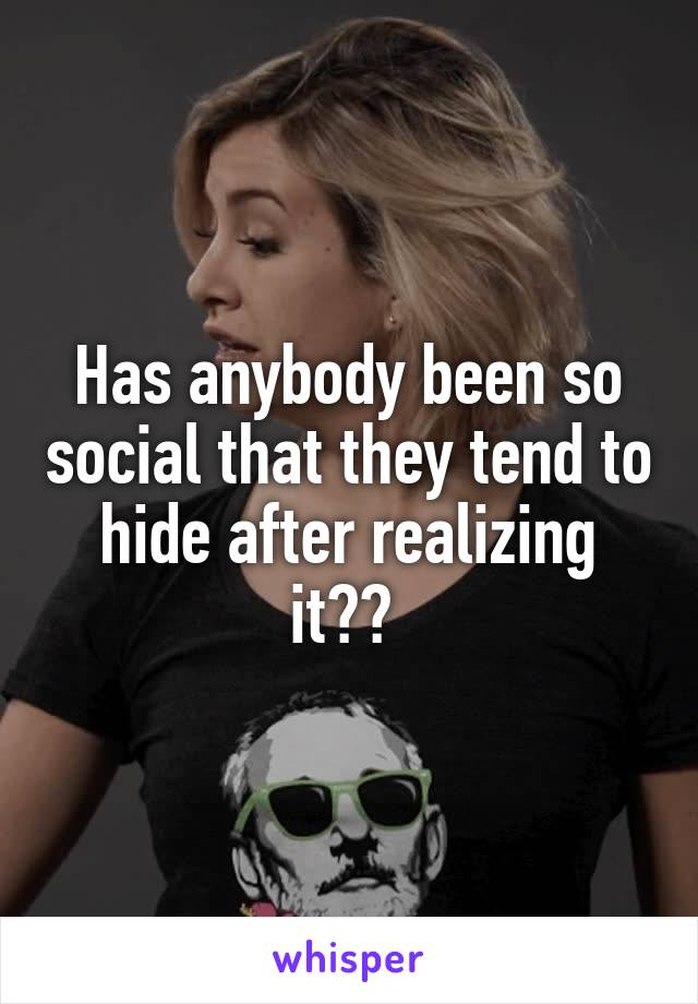Has anybody been so social that they tend to hide after realizing it??