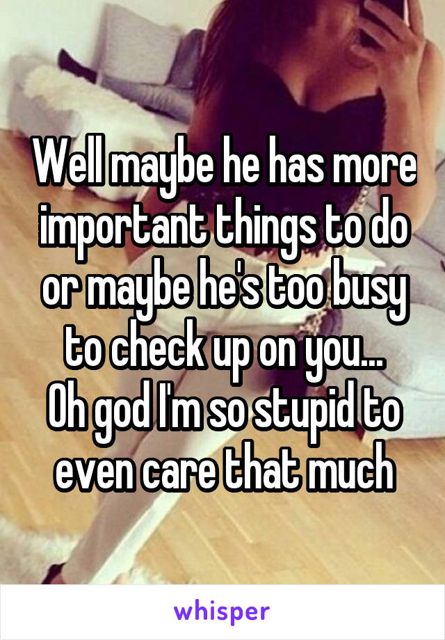 Well maybe he has more important things to do or maybe he's too busy to check up on you... Oh god I'm so stupid to even care that much