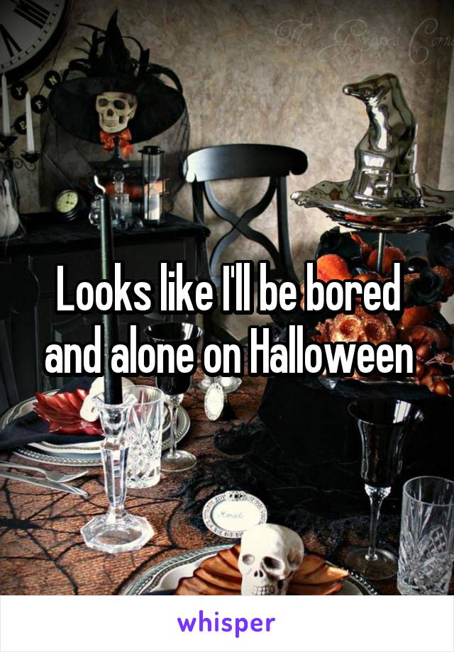 Looks like I'll be bored and alone on Halloween