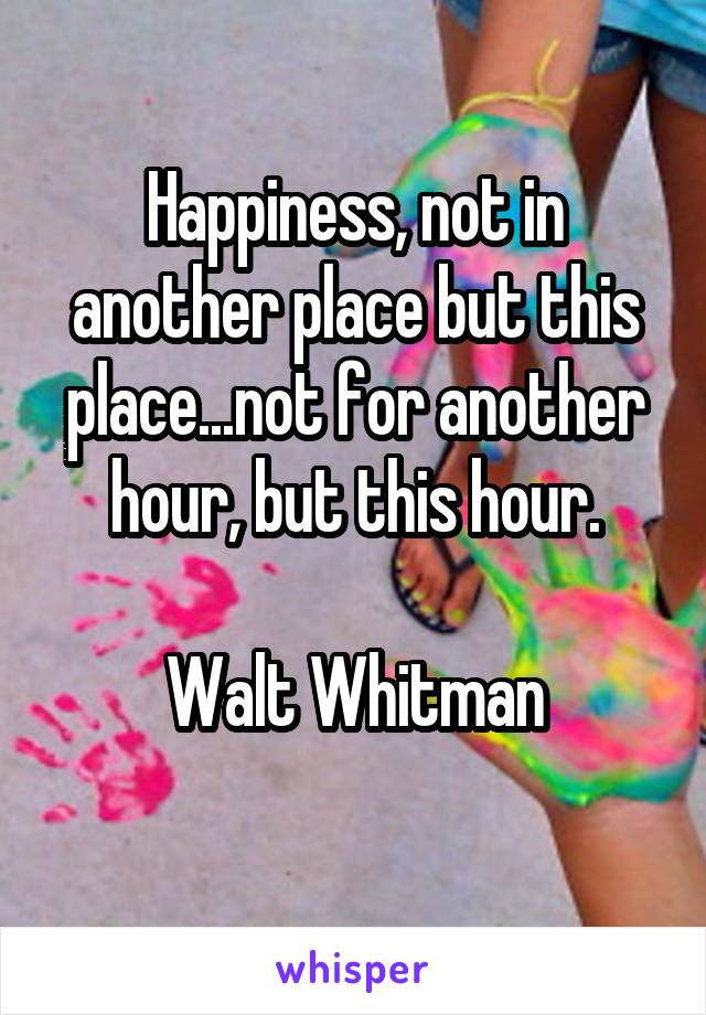Happiness, not in another place but this place...not for another hour, but this hour.  Walt Whitman
