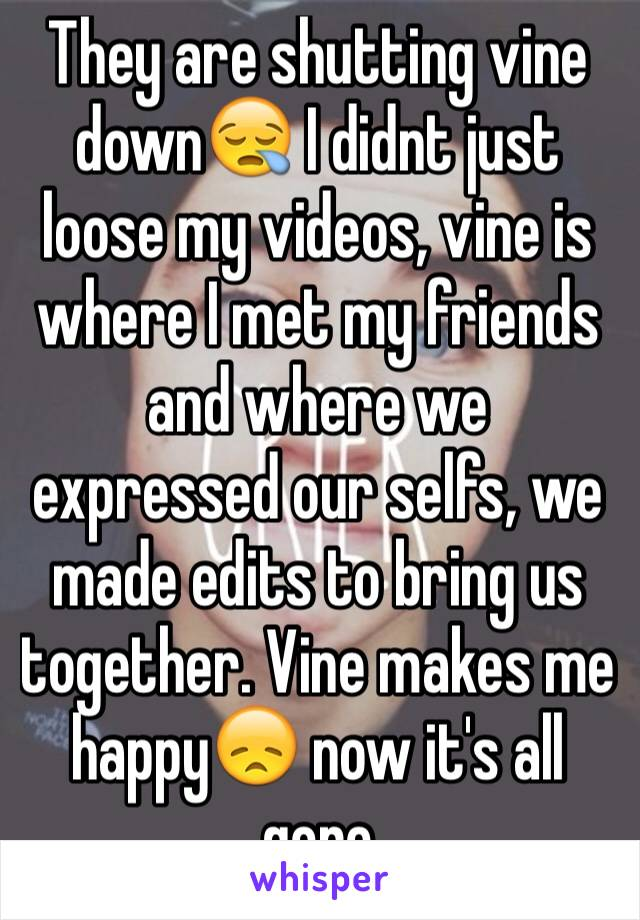 They are shutting vine down😪 I didnt just loose my videos, vine is where I met my friends and where we expressed our selfs, we made edits to bring us together. Vine makes me happy😞 now it's all gone