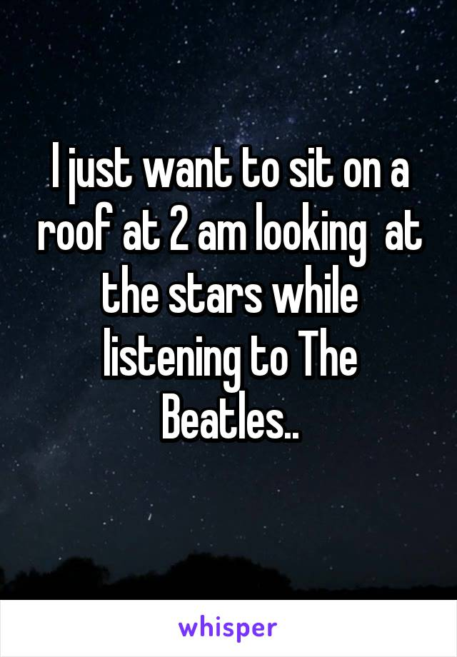 I just want to sit on a roof at 2 am looking  at the stars while listening to The Beatles..