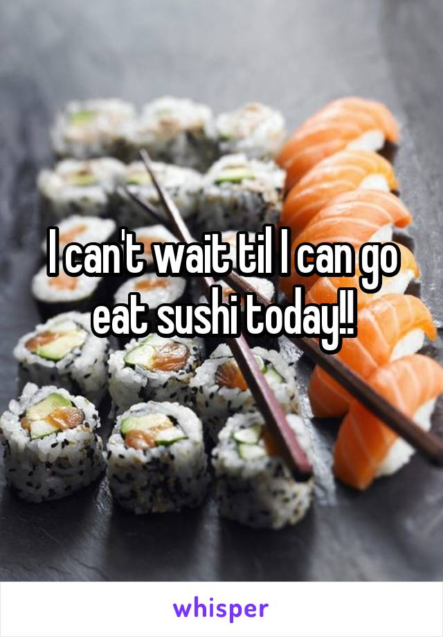 I can't wait til I can go eat sushi today!!