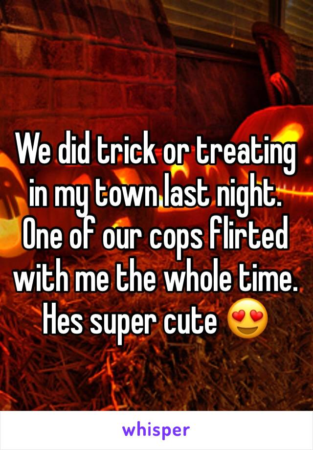 We did trick or treating in my town last night. One of our cops flirted with me the whole time. Hes super cute 😍