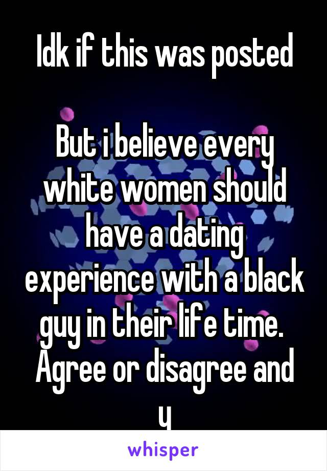 Idk if this was posted  But i believe every white women should have a dating experience with a black guy in their life time.  Agree or disagree and y
