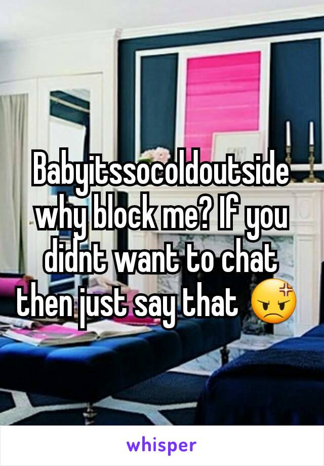 Babyitssocoldoutside why block me? If you didnt want to chat then just say that 😡
