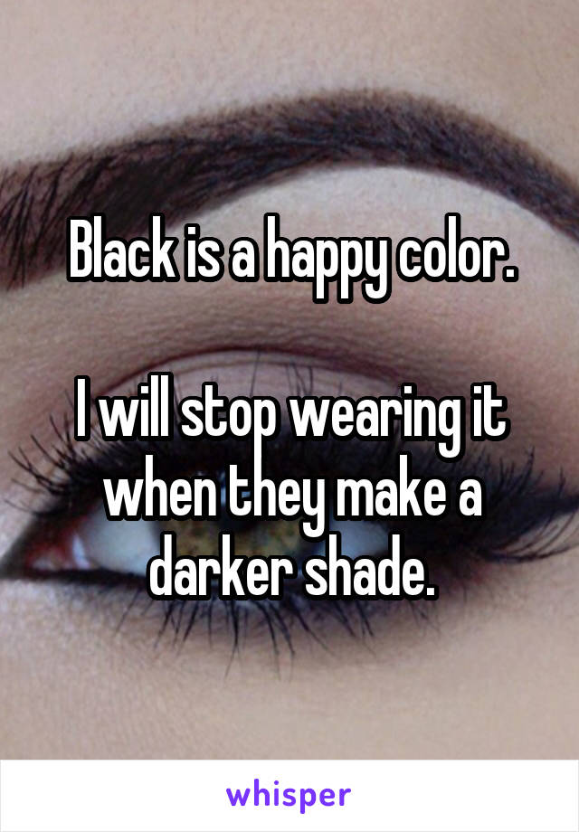 Black is a happy color.  I will stop wearing it when they make a darker shade.