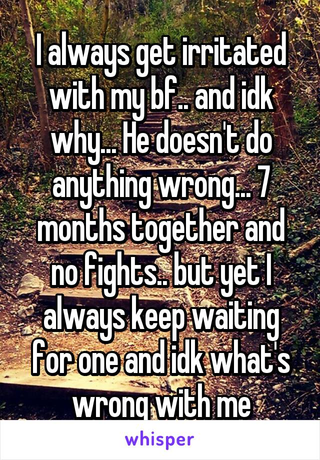 I always get irritated with my bf.. and idk why... He doesn't do anything wrong... 7 months together and no fights.. but yet I always keep waiting for one and idk what's wrong with me
