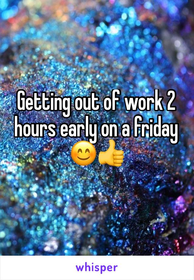 Getting out of work 2 hours early on a friday 😊👍