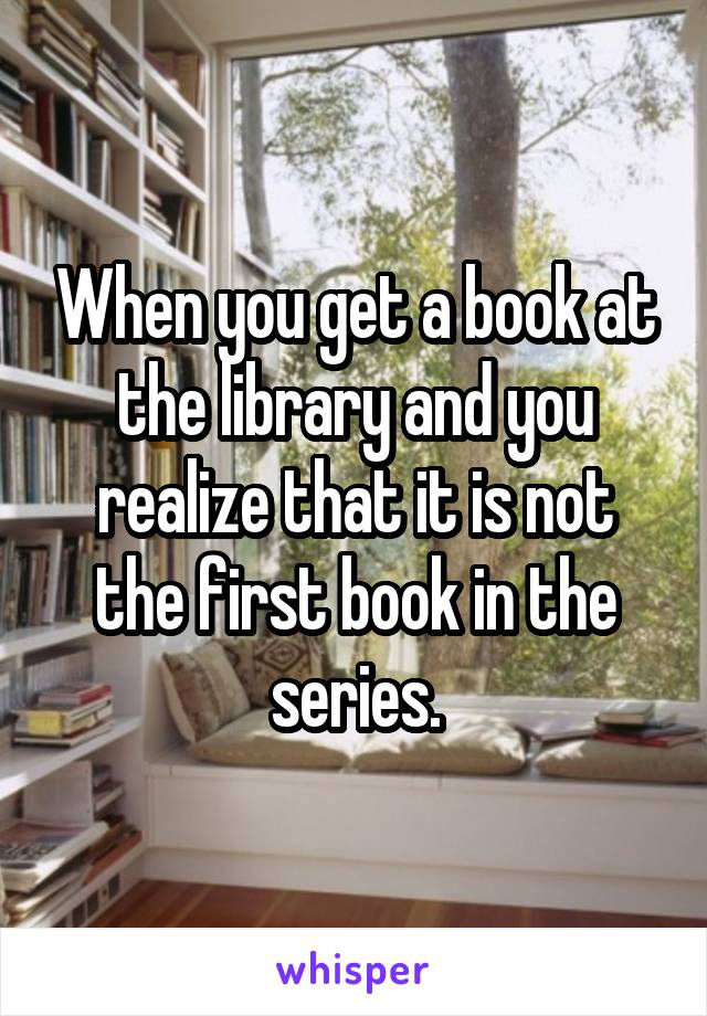 When you get a book at the library and you realize that it is not the first book in the series.