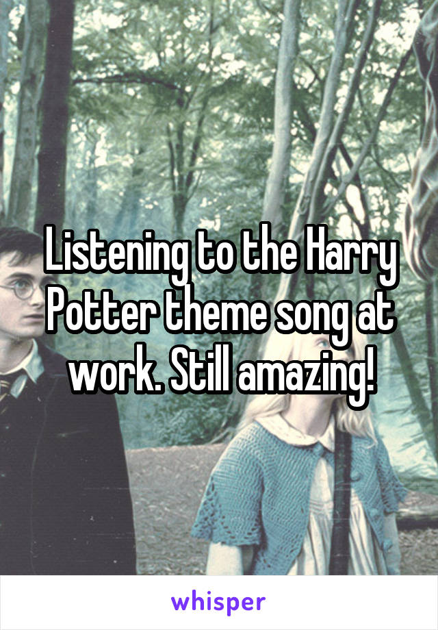 Listening to the Harry Potter theme song at work. Still amazing!