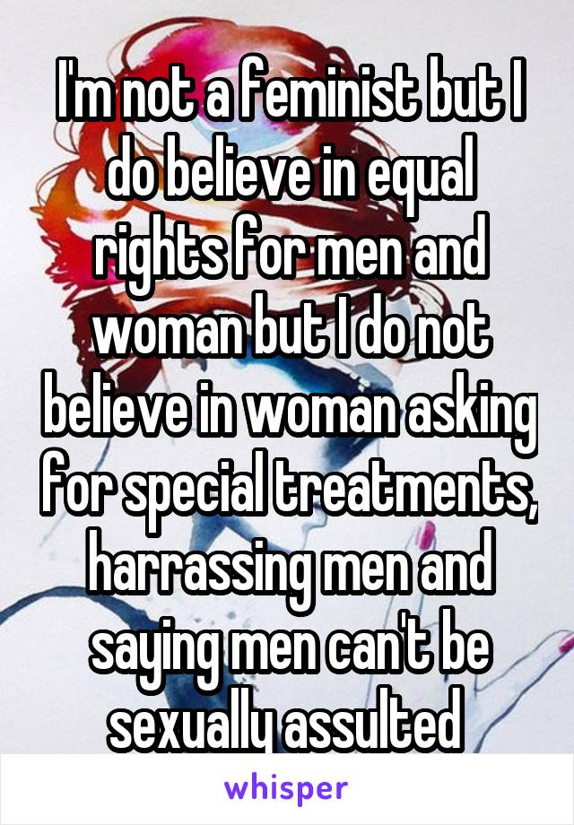 I'm not a feminist but I do believe in equal rights for men and woman but I do not believe in woman asking for special treatments, harrassing men and saying men can't be sexually assulted