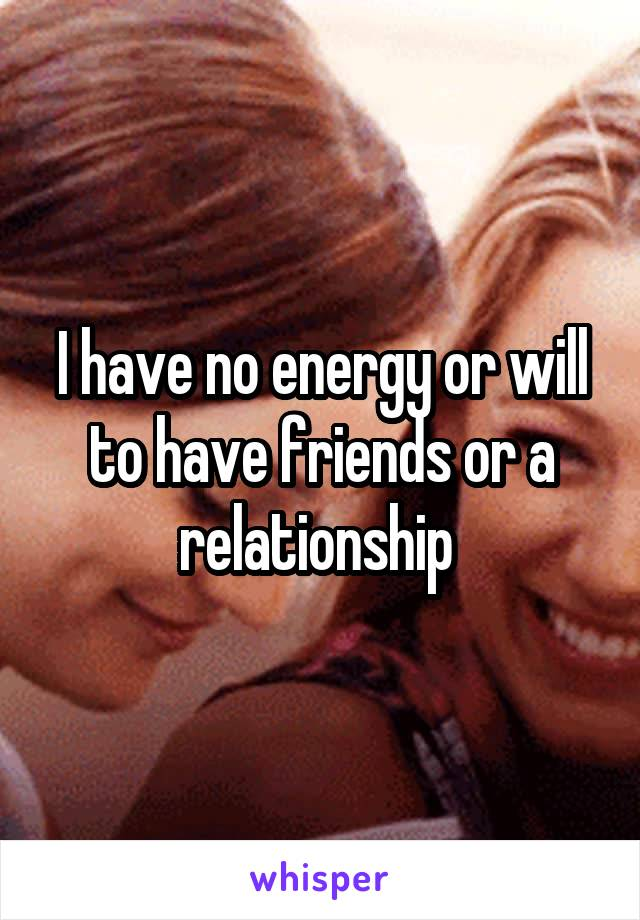 I have no energy or will to have friends or a relationship