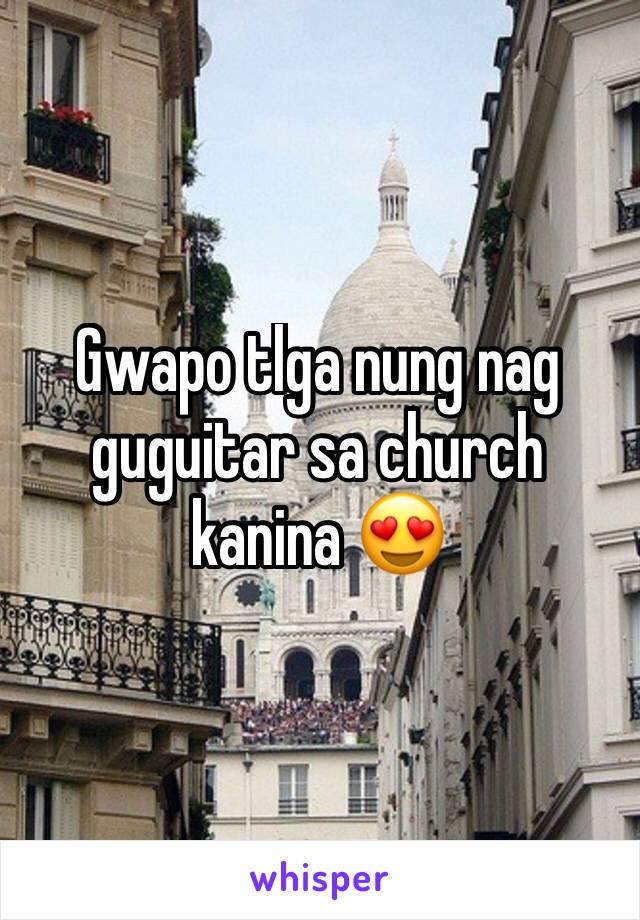 Gwapo tlga nung nag guguitar sa church kanina 😍
