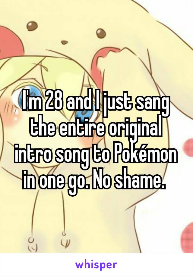 I'm 28 and I just sang the entire original intro song to Pokémon in one go. No shame.