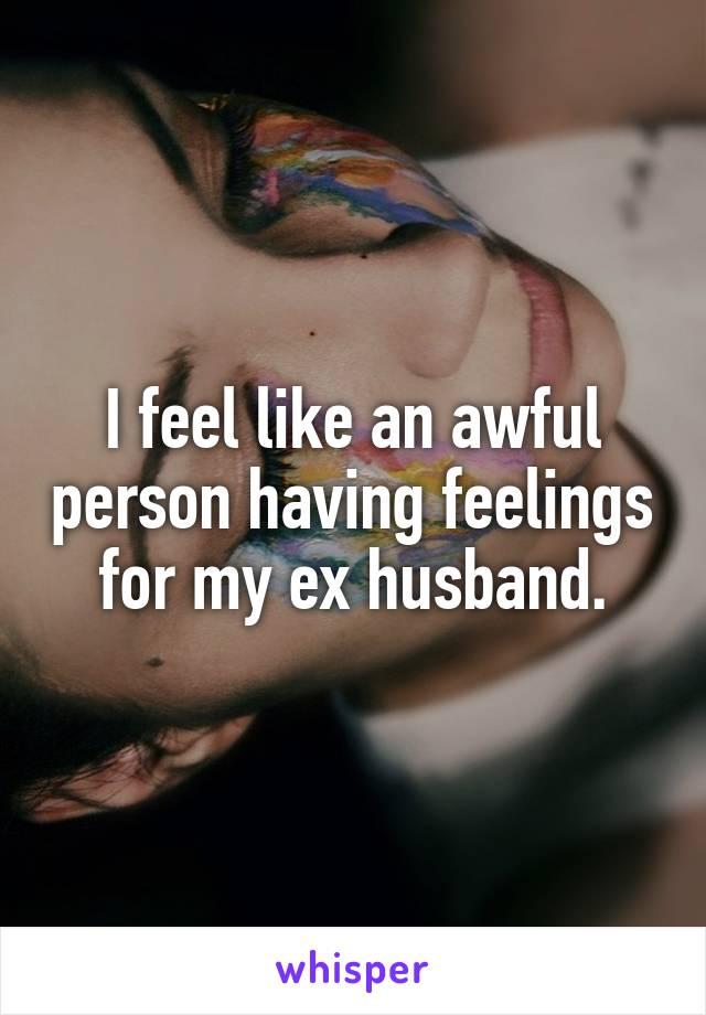 I feel like an awful person having feelings for my ex husband.