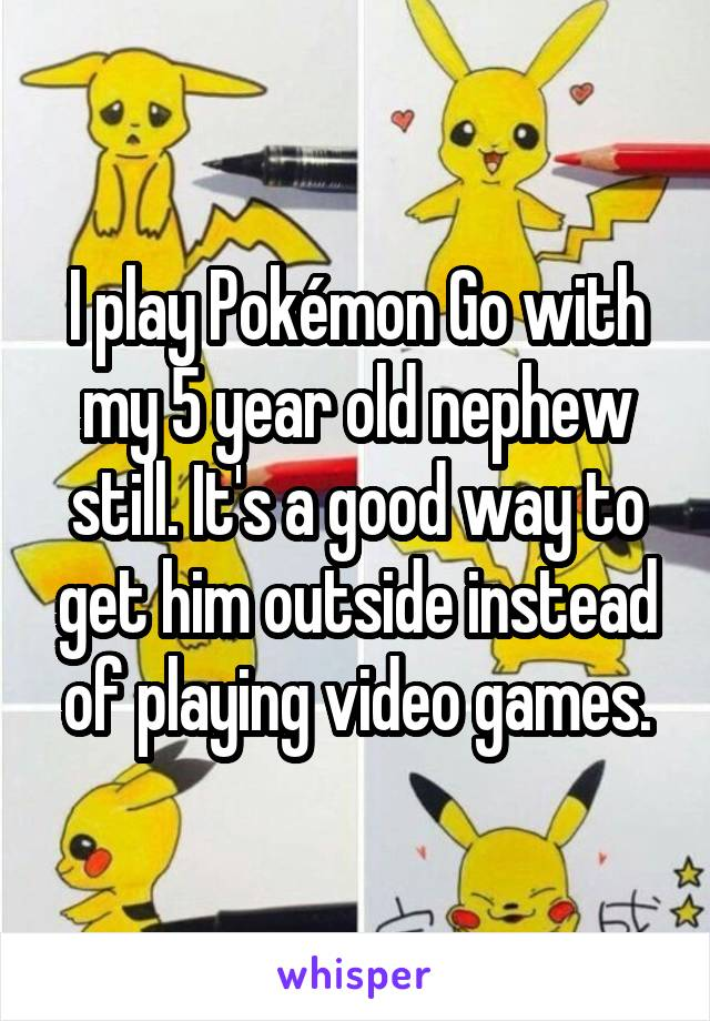 I play Pokémon Go with my 5 year old nephew still. It's a good way to get him outside instead of playing video games.