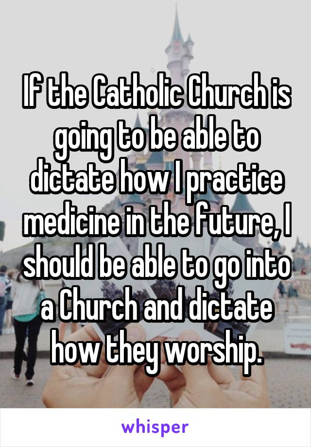 If the Catholic Church is going to be able to dictate how I practice medicine in the future, I should be able to go into a Church and dictate how they worship.