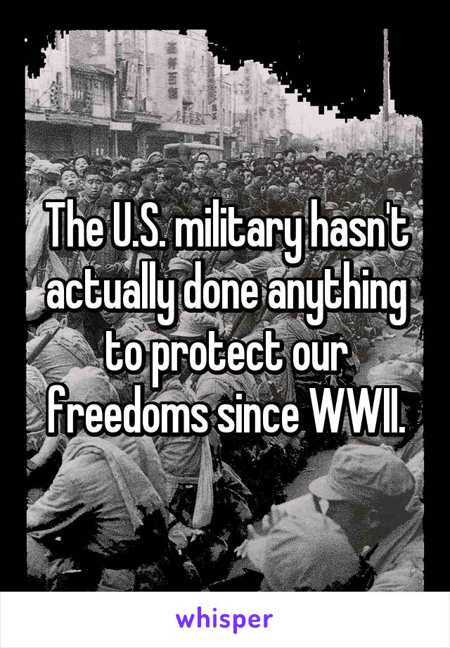 The U.S. military hasn't actually done anything to protect our freedoms since WWII.