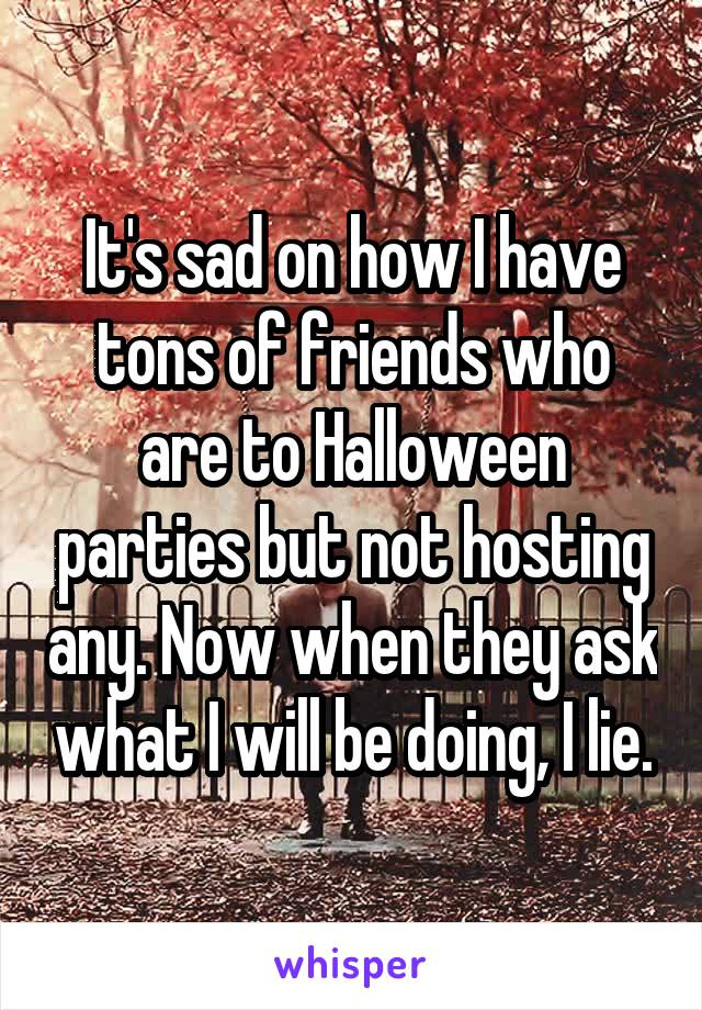 It's sad on how I have tons of friends who are to Halloween parties but not hosting any. Now when they ask what I will be doing, I lie.