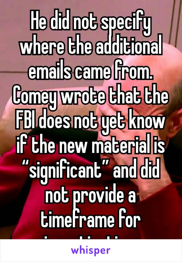 "He did not specify where the additional emails came from. Comey wrote that the FBI does not yet know if the new material is ""significant"" and did not provide a timeframe for investigating."