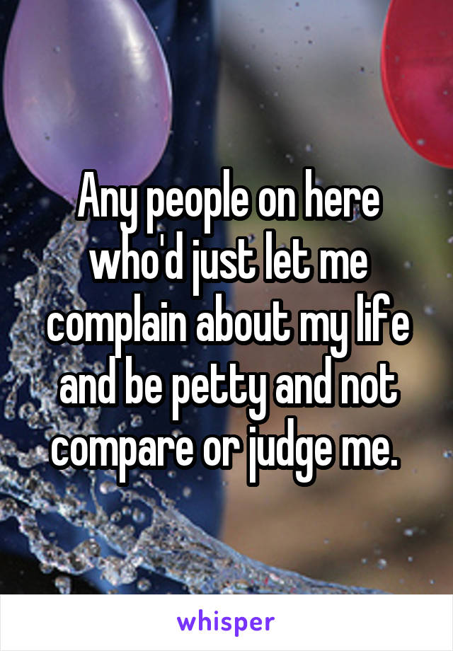 Any people on here who'd just let me complain about my life and be petty and not compare or judge me.