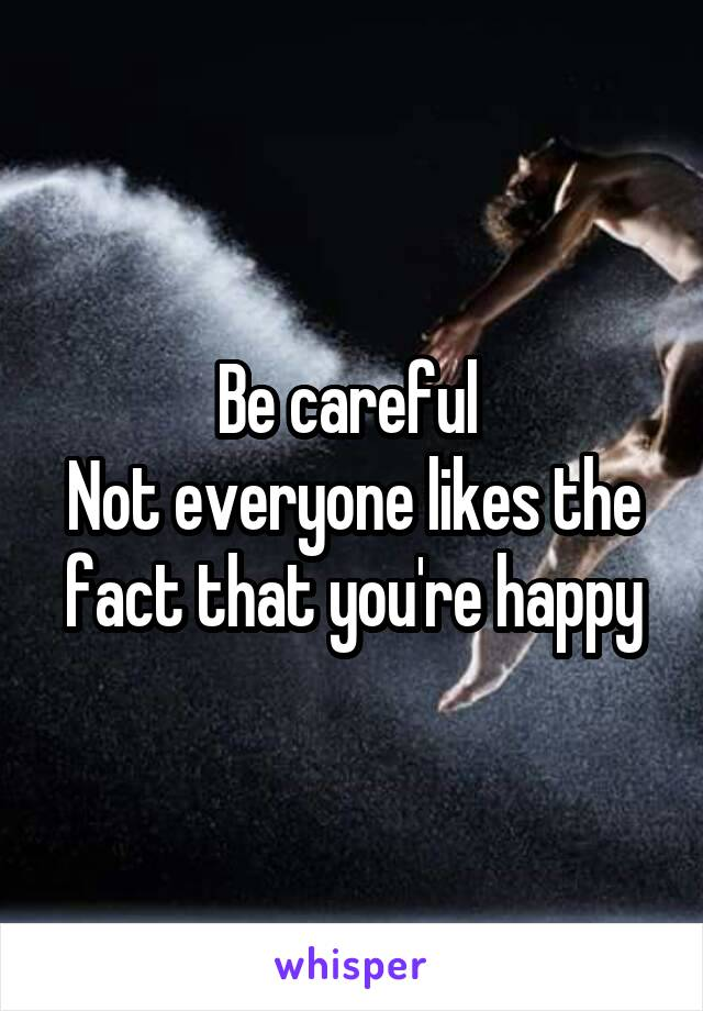 Be careful  Not everyone likes the fact that you're happy